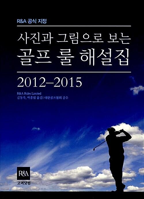 사진과 그림으로 보는 골프 룰 해설집 2012-2015 (R&A 공식 지정)