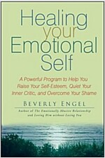 Healing Your Emotional Self : A Powerful Program to Help You Raise Your Self-esteem, Quiet Your Inner Critic, and Overcome Your Shame (Paperback)
