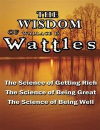 The Wisdom of Wallace D. Wattles - Including: The Science of Getting Rich, The Science of Being Great & The Science of Being Well (Paperback)