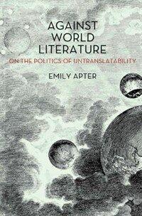Against world literature : on the politics of untranslatability