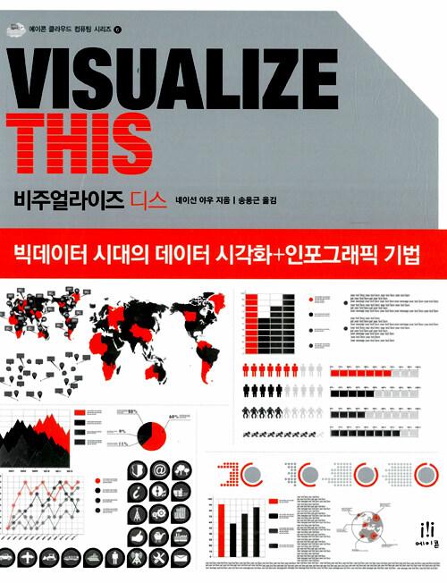 비주얼라이즈 디스 : 빅데이터 시대의 데이터 시각화 + 인포그래픽 기법