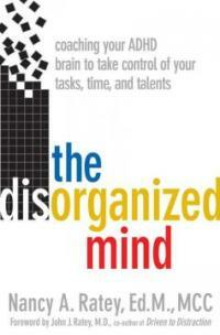 The disorganized mind : coaching your ADHD brain to take control of your time, tasks, and talents 1st ed