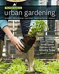 Field Guide to Urban Gardening: How to Grow Plants, No Matter Where You Live: Raised Beds - Vertical Gardening - Indoor Edibles - Balconies and Roofto (Paperback)