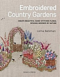 Embroidered Country Gardens : Create Beautiful Hand-Stitched Floral Designs Inspired by Nature (Paperback)