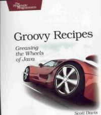 Groovy recipes : greasing the wheels of Java