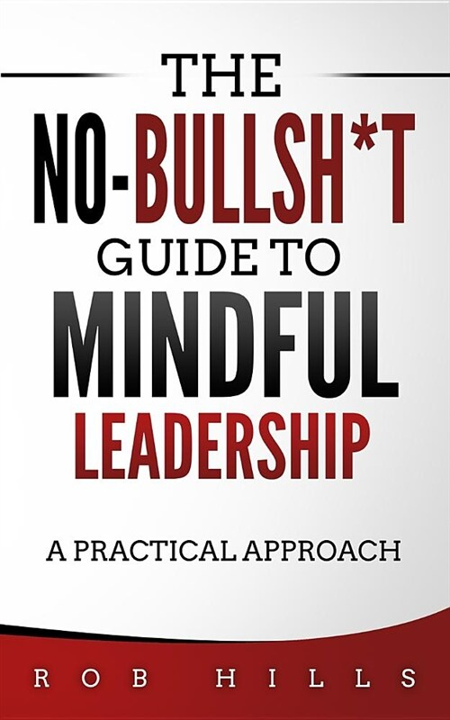 The No-Bullsh*t Guide to Mindful Leadership: A Practical Approach (Paperback)