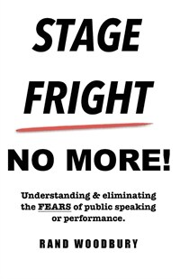Stage fright- no more : understanding & eliminating the fears of public speaking or performance