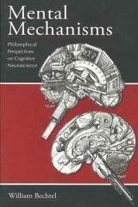Mental mechanisms : philosophical perspectives on cognitive neuroscience