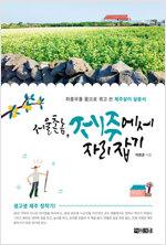 서울 촌놈, 제주에서 자리 잡기 : 좌충우돌 몸으로 겪고 쓴 제주살이 실용서