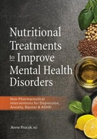 Nutritional treatments to improve mental health disorders : non-pharmaceutical intervention for depression, anxiety, bipolar & ADHD