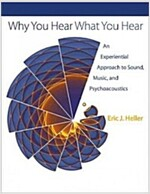 Why You Hear What You Hear: An Experiential Approach to Sound, Music, and Psychoacoustics (Hardcover)