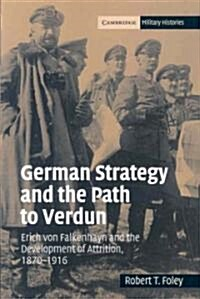 German Strategy and the Path to Verdun : Erich von Falkenhayn and the Development of Attrition, 1870-1916 (Paperback)