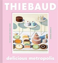 Delicious Metropolis: The Desserts and Urban Scenes of Wayne Thiebaud (Fine Art Book, California Artist Gift Book, Book of Cityscapes and Sw (Hardcover)