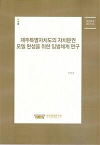 제주특별자치도의 자치분권 모델 완성을 위한 입법체계 연구