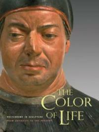 The Color of Life: Polychromy in Sculpture from Antiquity to the Present (Hardcover)