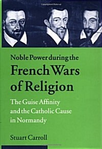 Noble Power during the French Wars of Religion : The Guise Affinity and the Catholic Cause in Normandy (Hardcover)