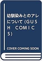 幼馴染みとのアレについて (GUSH COMICS) (コミック)