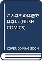 こんなものは戀ではない (GUSH COMICS) (コミック)