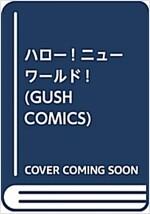 ハロ-! ニュ-ワ-ルド! (GUSH COMICS) (コミック)