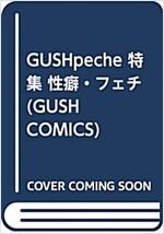 GUSHpeche 特集 性癖·フェチ (GUSH COMICS) (コミック)