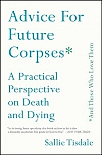 Advice for Future Corpses (and Those Who Love Them): A Practical Perspective on Death and Dying (Paperback)
