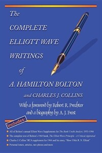 The Complete Elliott Wave Writings of A. Hamilton Bolton and Charles J. Collins: With a Foreword by Robert R. Prechter and a Biography by A. J. Frost (Paperback)