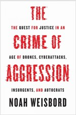 The Crime of Aggression: The Quest for Justice in an Age of Drones, Cyberattacks, Insurgents, and Autocrats (Hardcover)