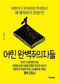 어린 완벽주의자들 - 대한민국 최상위권 학생들은 왜 행복하지 못한가?