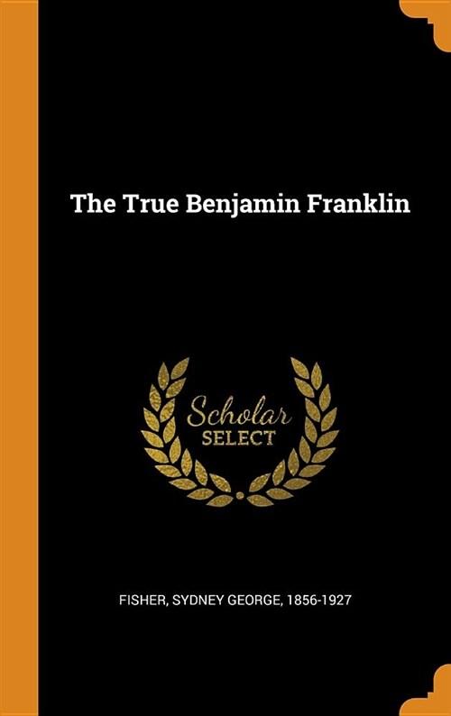 The True Benjamin Franklin (Hardcover)