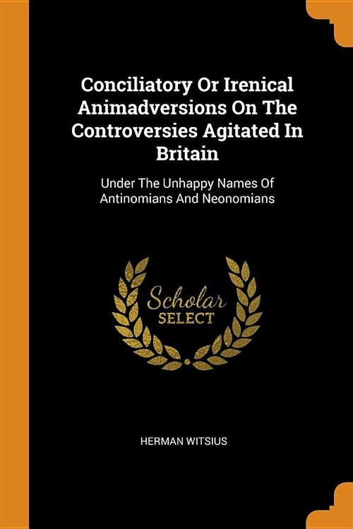 Conciliatory or Irenical Animadversions on the Controversies Agitated in Britain: Under the Unhappy Names of Antinomians and Neonomians (Paperback)