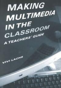 Making multimedia in the classroom : a teacher's guide