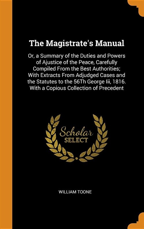The Magistrates Manual: Or, a Summary of the Duties and Powers of Ajustice of the Peace, Carefully Compiled from the Best Authorities; With Ex (Hardcover)