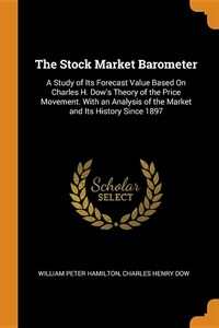 The Stock Market Barometer: A Study of Its Forecast Value Based on Charles H. Dow's Theory of the Price Movement. with an Analysis of the Market a (Paperback)