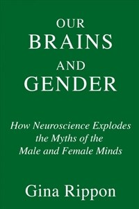 Gender and our brains : how new neuroscience explodes the myths of the male and female minds / First United States edition