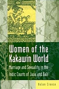Women of the Kakawin World : Marriage and Sexuality in the Indic Courts of Java and Bali (Hardcover)