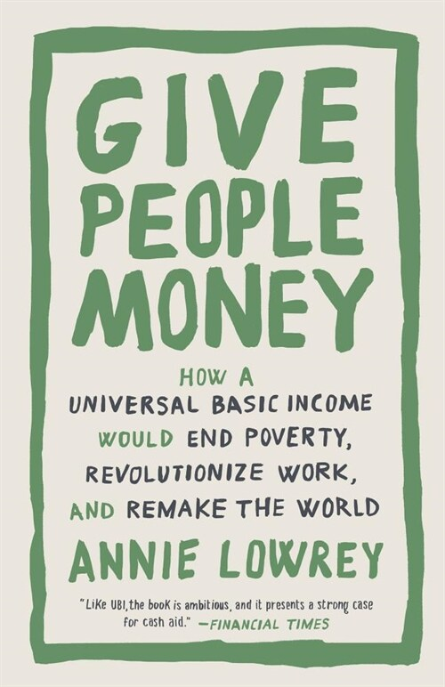 Give People Money: How a Universal Basic Income Would End Poverty, Revolutionize Work, and Remake the World (Paperback)