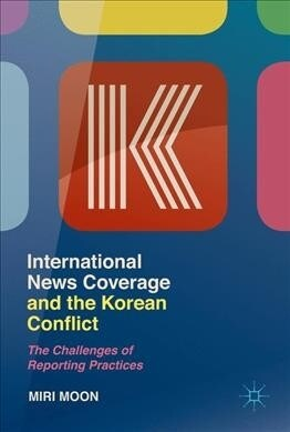 International News Coverage and the Korean Conflict: The Challenges of Reporting Practices (Hardcover, 2019)
