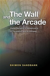 The wall and the arcade : Walter Benjamin's metaphysics of translation and its affiliates