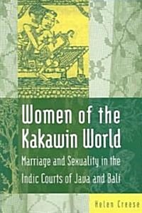 Women of the Kakawin World : Marriage and Sexuality in the Indic Courts of Java and Bali (Paperback)