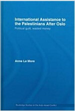 International Assistance to the Palestinians After Oslo : Political Guilt, Wasted Money (Hardcover)