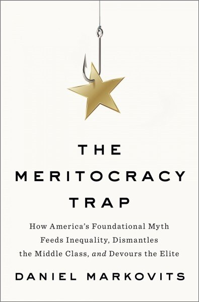 The Meritocracy Trap: How Americas Foundational Myth Feeds Inequality, Dismantles the Middle Class, and Devours the Elite (Hardcover)