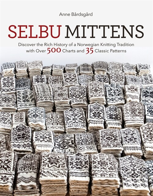 Selbu Mittens: Discover the Rich History of a Norwegian Knitting Tradition with Over 500 Charts and 35 Classic Patterns (Hardcover)