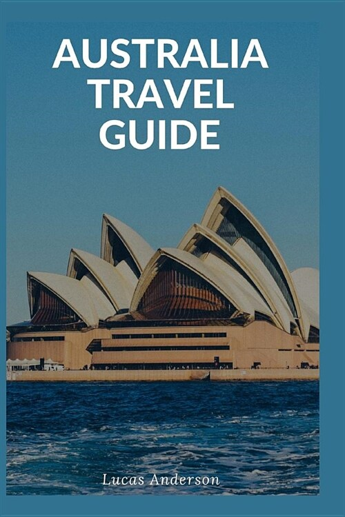 Australia Travel Guide: Typical Costs & Money Tips, Sightseeing, Wilderness, Day Trips, Cuisine, Sydney, Melbourne, Brisbane, Perth, Adelaide, (Paperback)