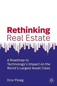 Rethinking Real Estate: A Roadmap to Technology's Impact on the World's Largest Asset Class (Hardcover, 2020)