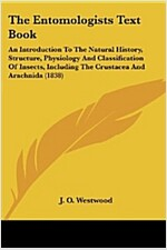 The Entomologists Text Book: An Introduction to the Natural History, Structure, Physiology and Classification of Insects, Including the Crustacea a    (Paperback)