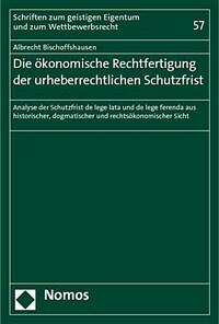 Die ökonomische Rechtfertigung der urheberrechtlichen Schutzfrist : Analyse der Schutzfrist de lege lata und de lege ferenda aus historischer, dogmatischer und rechtsökonomischer Sicht