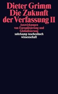 Die Zukunft der Verfassung. II Auswirkungen von Europäisierung und Globalisierung Orig.-Ausg., 1. Aufl