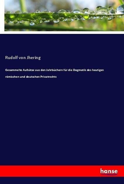 Gesammelte Aufs?ze aus den Jahrb?hern f? die Dogmatik des heutigen r?ischen und deutschen Privatrechts (Paperback)