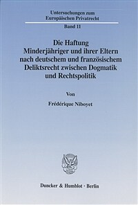 Die Haftung Minderjähriger und ihrer Eltern nach deutschem und französischem Deliktsrecht zwischen Dogmatik und Rechtspolitik