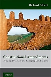 Constitutional amendments : making, breaking, and changing constitutions / Richard Albert